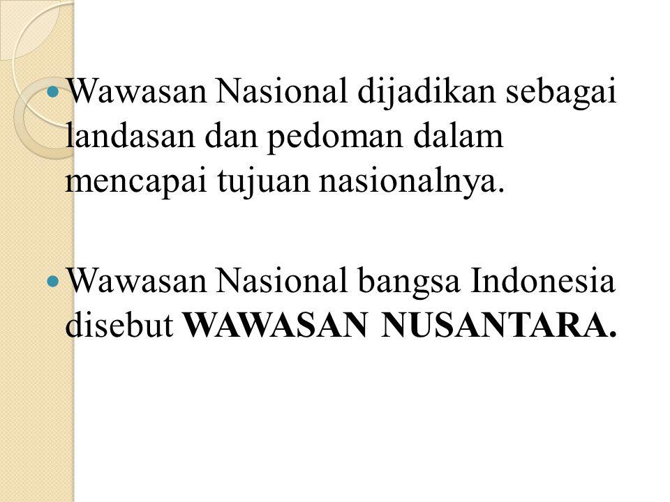 Wawasan Nasional dijadikan sebagai landasan dan pedoman dalam mencapai tujuan nasionalnya. Wawasan Nasional bangsa Indonesia disebut WAWASAN NUSANTARA