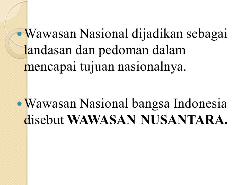 WAWASAN NUSANTARA Merupakan cara pandang dan sikap bangsa Indonesia mengenai diri dan lingkungannya yang serba beragam, dengan mengutamakan persatuan dan kesatuan wilayah, dengan tetap menghargai dan menghormati kebhinekaan dalam setiap aspek kehidupan nasional untuk mencapai tujuan nasional.