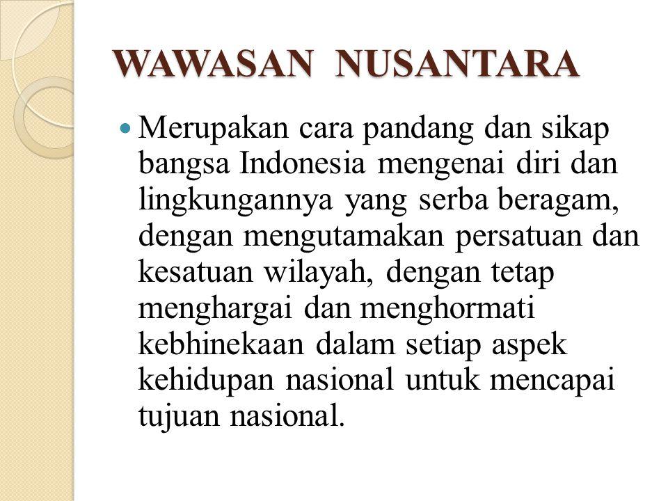 WAWASAN NUSANTARA Merupakan cara pandang dan sikap bangsa Indonesia mengenai diri dan lingkungannya yang serba beragam, dengan mengutamakan persatuan