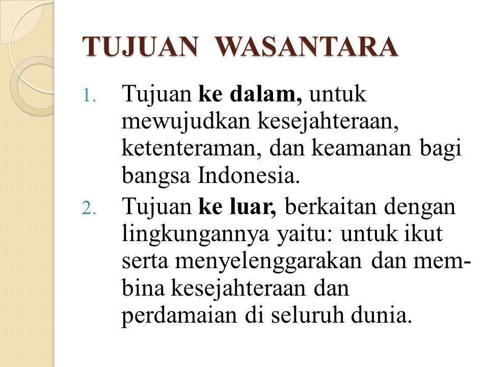 TUJUAN WASANTARA 1. Tujuan ke dalam, untuk mewujudkan kesejahteraan, ketenteraman, dan keamanan bagi bangsa Indonesia. 2. Tujuan ke luar, berkaitan de