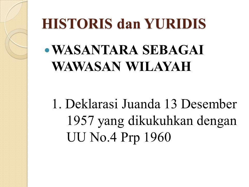 HISTORIS dan YURIDIS WASANTARA SEBAGAI WAWASAN WILAYAH 1. Deklarasi Juanda 13 Desember 1957 yang dikukuhkan dengan UU No.4 Prp 1960