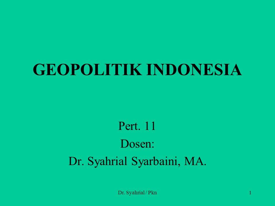 Dr. Syahrial / Pkn1 GEOPOLITIK INDONESIA Pert. 11 Dosen: Dr. Syahrial Syarbaini, MA.
