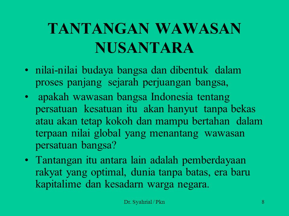 Dr. Syahrial / Pkn8 TANTANGAN WAWASAN NUSANTARA nilai-nilai budaya bangsa dan dibentuk dalam proses panjang sejarah perjuangan bangsa, apakah wawasan