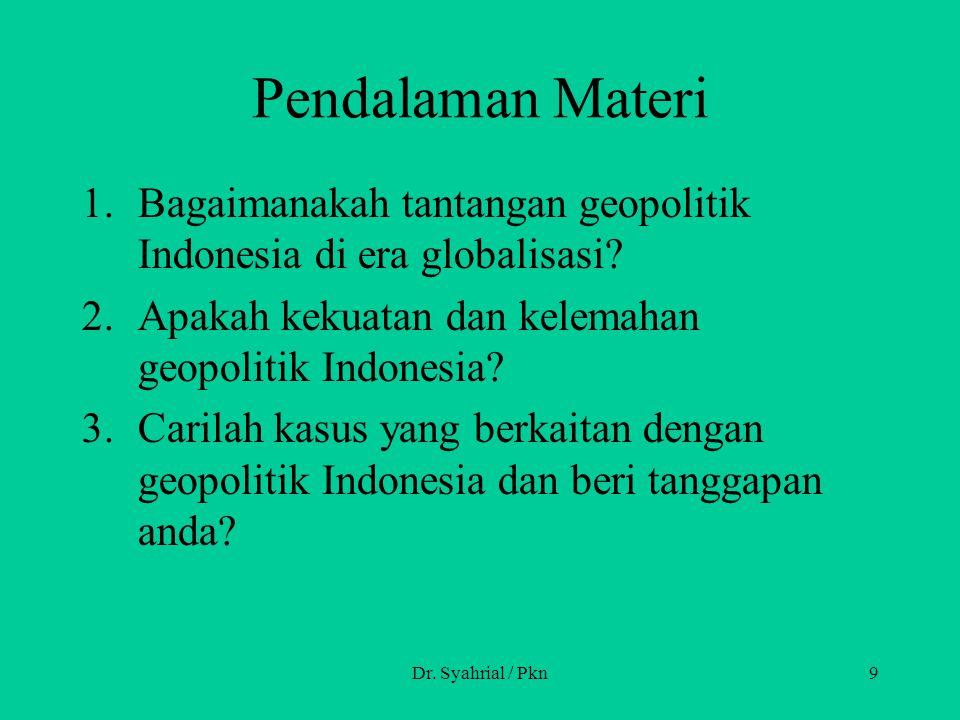 Dr. Syahrial / Pkn9 Pendalaman Materi 1.Bagaimanakah tantangan geopolitik Indonesia di era globalisasi? 2.Apakah kekuatan dan kelemahan geopolitik Ind