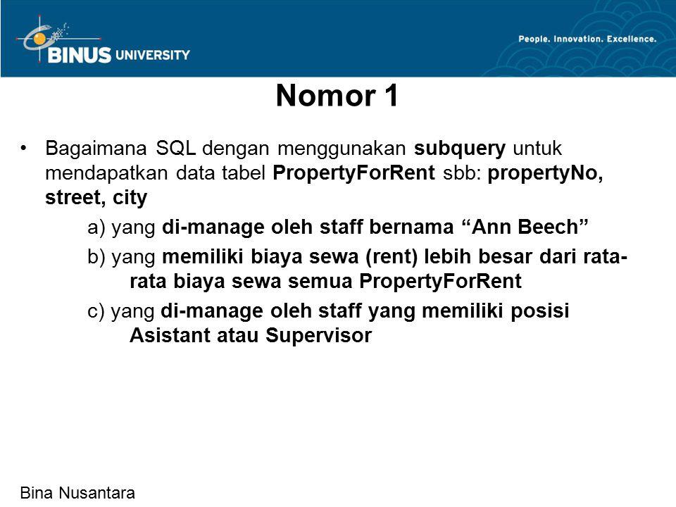 Bina Nusantara Nomor 1 Bagaimana SQL dengan menggunakan subquery untuk mendapatkan data tabel PropertyForRent sbb: propertyNo, street, city a) yang di-manage oleh staff bernama Ann Beech b) yang memiliki biaya sewa (rent) lebih besar dari rata- rata biaya sewa semua PropertyForRent c) yang di-manage oleh staff yang memiliki posisi Asistant atau Supervisor