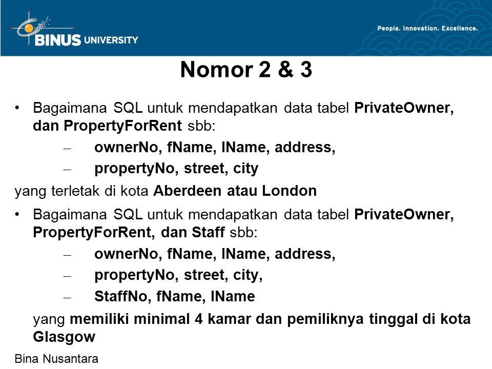 Bina Nusantara Nomor 2 & 3 Bagaimana SQL untuk mendapatkan data tabel PrivateOwner, dan PropertyForRent sbb: – ownerNo, fName, lName, address, – propertyNo, street, city yang terletak di kota Aberdeen atau London Bagaimana SQL untuk mendapatkan data tabel PrivateOwner, PropertyForRent, dan Staff sbb: – ownerNo, fName, lName, address, – propertyNo, street, city, – StaffNo, fName, lName yang memiliki minimal 4 kamar dan pemiliknya tinggal di kota Glasgow