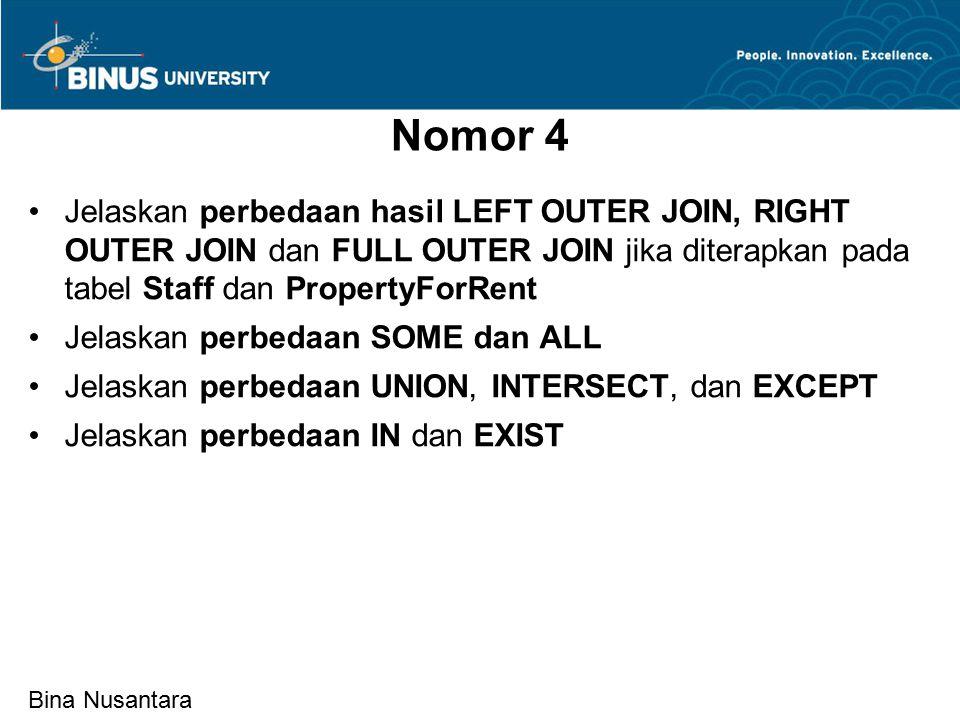 Bina Nusantara Nomor 4 Jelaskan perbedaan hasil LEFT OUTER JOIN, RIGHT OUTER JOIN dan FULL OUTER JOIN jika diterapkan pada tabel Staff dan PropertyForRent Jelaskan perbedaan SOME dan ALL Jelaskan perbedaan UNION, INTERSECT, dan EXCEPT Jelaskan perbedaan IN dan EXIST