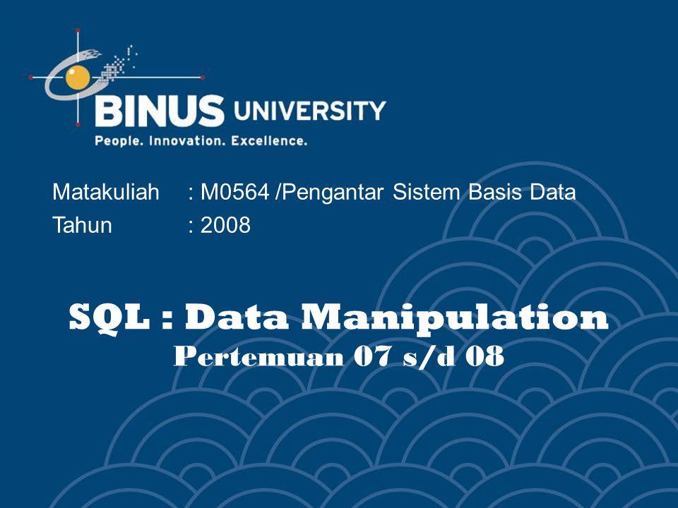 SQL : Data Manipulation Pertemuan 07 s/d 08 Matakuliah: M0564 /Pengantar Sistem Basis Data Tahun : 2008