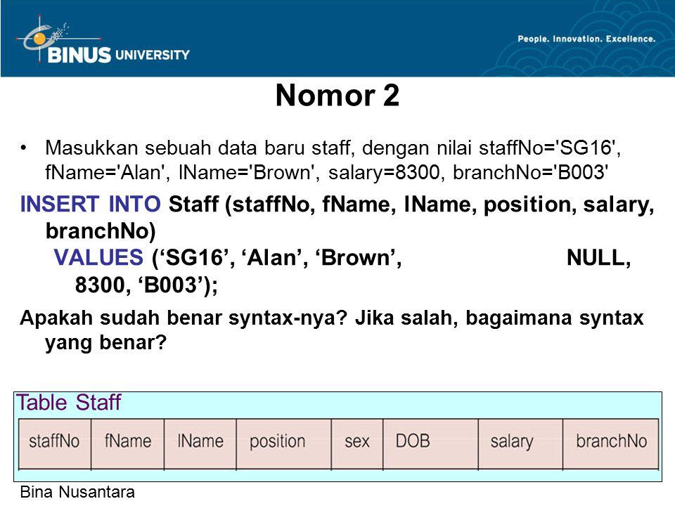 Bina Nusantara Nomor 2 Masukkan sebuah data baru staff, dengan nilai staffNo= SG16 , fName= Alan , lName= Brown , salary=8300, branchNo= B003 INSERT INTO Staff (staffNo, fName, lName, position, salary, branchNo) VALUES ('SG16', 'Alan', 'Brown', NULL, 8300, 'B003'); Apakah sudah benar syntax-nya.