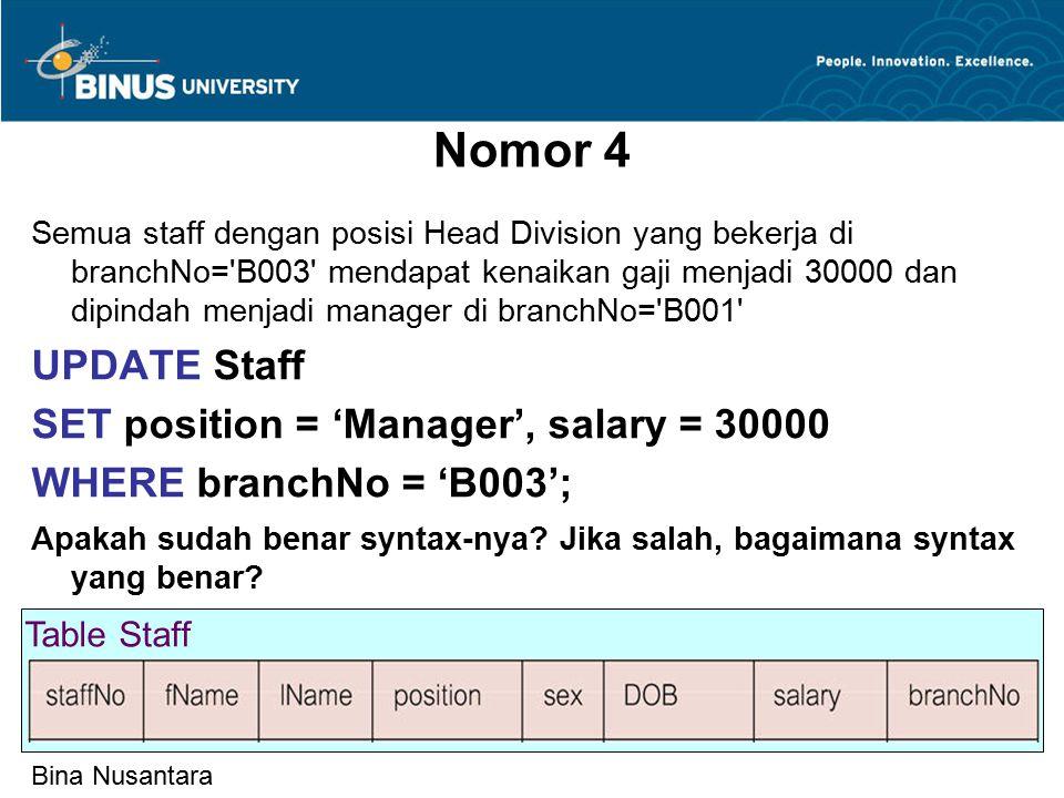 Bina Nusantara Nomor 4 Semua staff dengan posisi Head Division yang bekerja di branchNo= B003 mendapat kenaikan gaji menjadi 30000 dan dipindah menjadi manager di branchNo= B001 UPDATE Staff SET position = 'Manager', salary = 30000 WHERE branchNo = 'B003'; Apakah sudah benar syntax-nya.