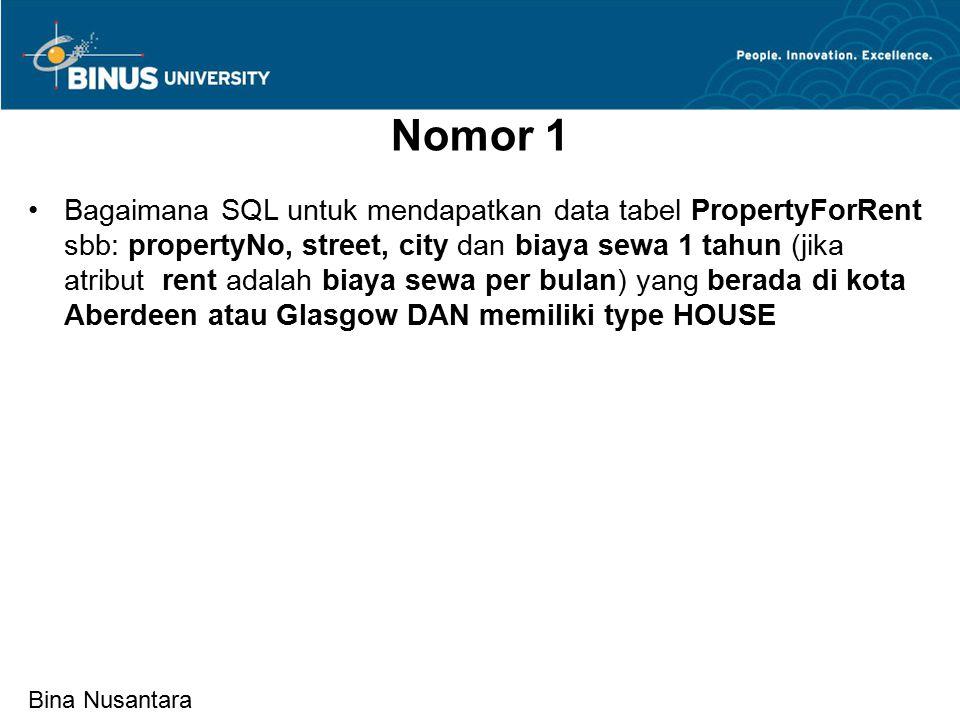 Bina Nusantara Nomor 1 Bagaimana SQL untuk mendapatkan data tabel PropertyForRent sbb: propertyNo, street, city dan biaya sewa 1 tahun (jika atribut rent adalah biaya sewa per bulan) yang berada di kota Aberdeen atau Glasgow DAN memiliki type HOUSE