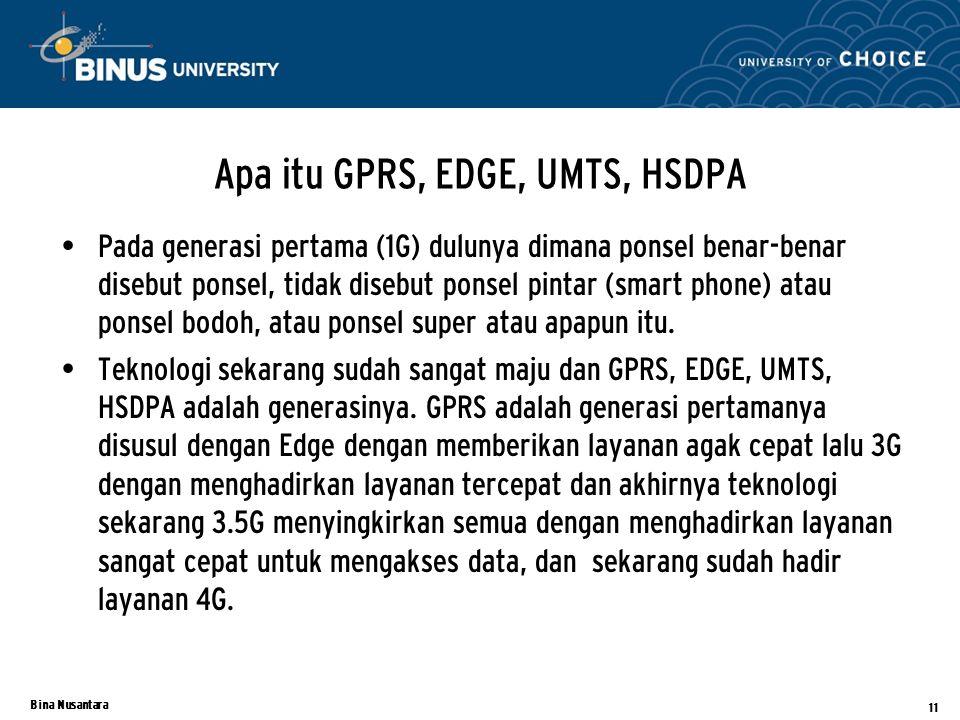 Bina Nusantara Apa itu GPRS, EDGE, UMTS, HSDPA Pada generasi pertama (1G) dulunya dimana ponsel benar-benar disebut ponsel, tidak disebut ponsel pintar (smart phone) atau ponsel bodoh, atau ponsel super atau apapun itu.