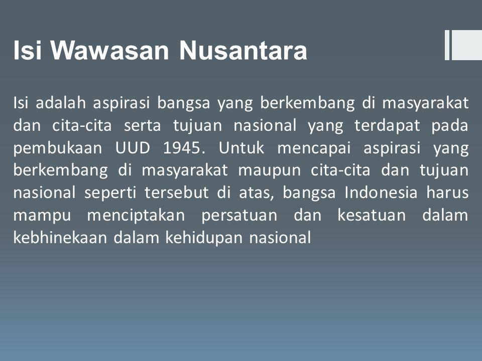 Isi Wawasan Nusantara Isi adalah aspirasi bangsa yang berkembang di masyarakat dan cita-cita serta tujuan nasional yang terdapat pada pembukaan UUD 19