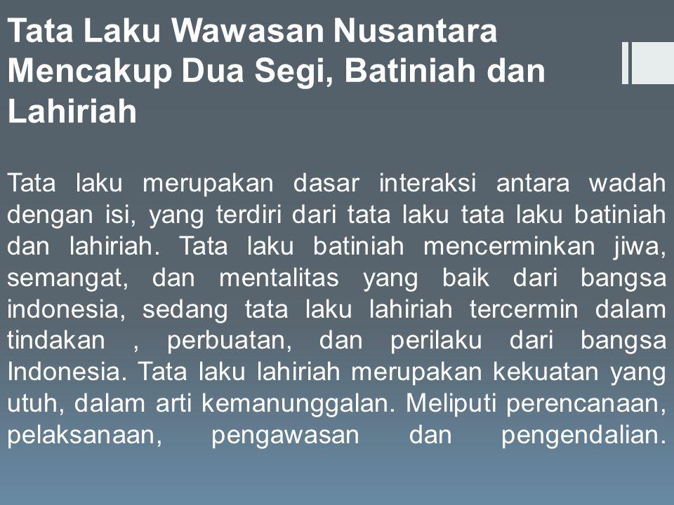 Tata Laku Wawasan Nusantara Mencakup Dua Segi, Batiniah dan Lahiriah Tata laku merupakan dasar interaksi antara wadah dengan isi, yang terdiri dari ta