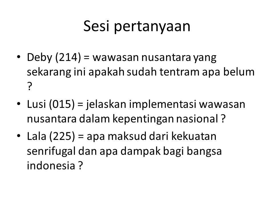 Sesi pertanyaan Deby (214) = wawasan nusantara yang sekarang ini apakah sudah tentram apa belum ? Lusi (015) = jelaskan implementasi wawasan nusantara