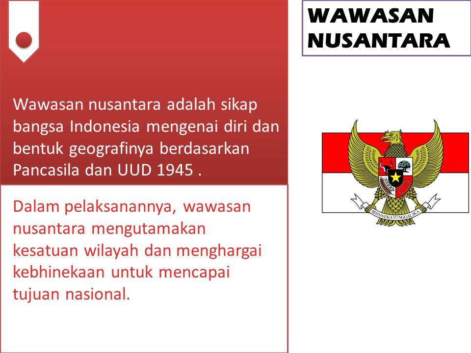 WAWASAN NUSANTARA Wawasan nusantara adalah sikap bangsa Indonesia mengenai diri dan bentuk geografinya berdasarkan Pancasila dan UUD 1945. Dalam pelak