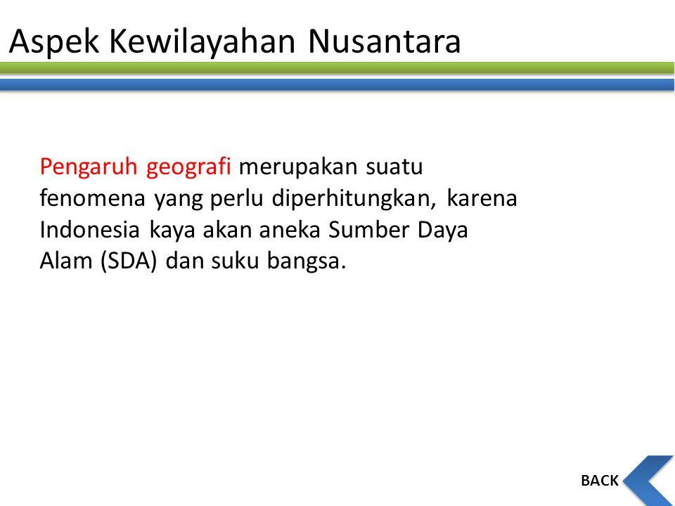 Aspek Kewilayahan Nusantara BACK Pengaruh geografi merupakan suatu fenomena yang perlu diperhitungkan, karena Indonesia kaya akan aneka Sumber Daya Al
