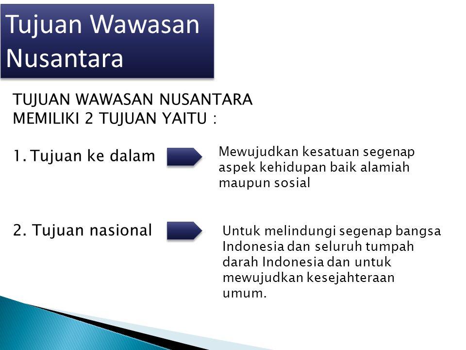 Tujuan Wawasan Nusantara TUJUAN WAWASAN NUSANTARA MEMILIKI 2 TUJUAN YAITU : 1.Tujuan ke dalam 2. Tujuan nasional Mewujudkan kesatuan segenap aspek keh