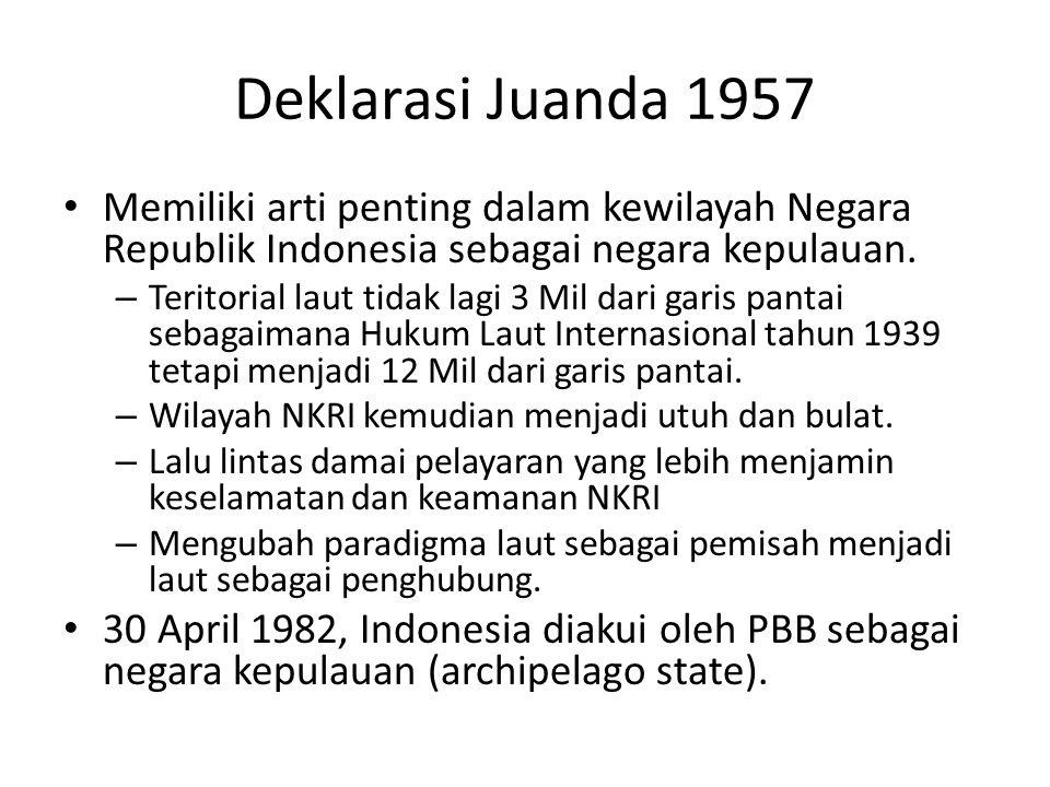Deklarasi Juanda 1957 Memiliki arti penting dalam kewilayah Negara Republik Indonesia sebagai negara kepulauan. – Teritorial laut tidak lagi 3 Mil dar