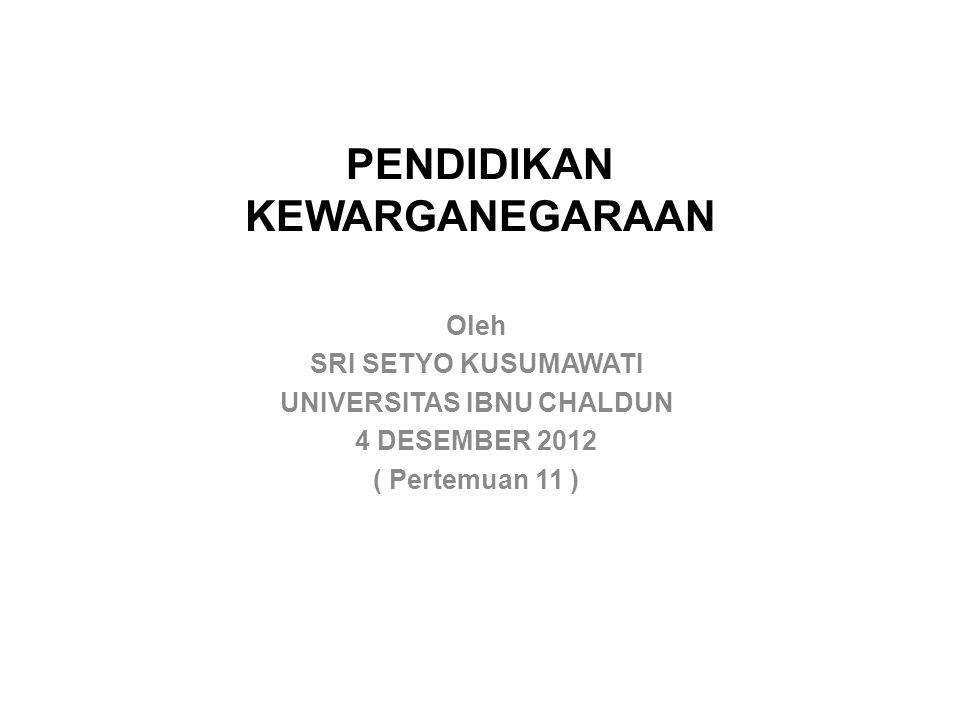 PENDIDIKAN KEWARGANEGARAAN Oleh SRI SETYO KUSUMAWATI UNIVERSITAS IBNU CHALDUN 4 DESEMBER 2012 ( Pertemuan 11 )