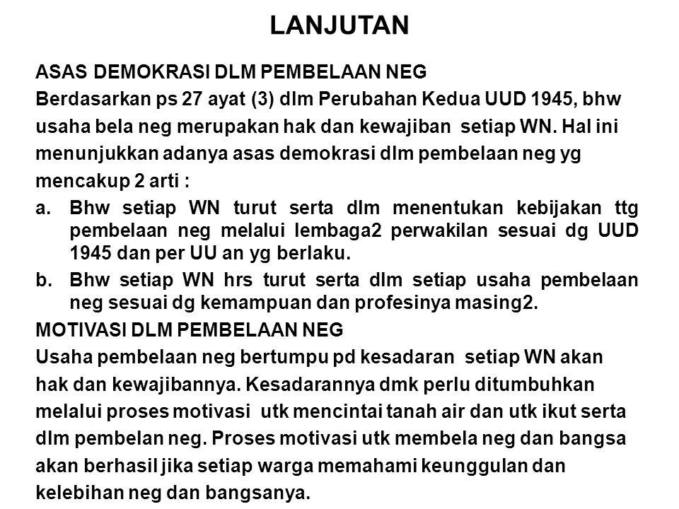 LANJUTAN ASAS DEMOKRASI DLM PEMBELAAN NEG Berdasarkan ps 27 ayat (3) dlm Perubahan Kedua UUD 1945, bhw usaha bela neg merupakan hak dan kewajiban setiap WN.