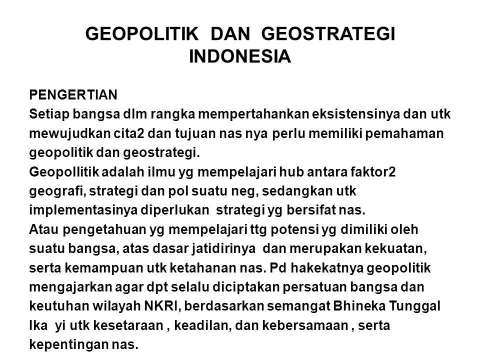 GEOPOLITIK DAN GEOSTRATEGI INDONESIA PENGERTIAN Setiap bangsa dlm rangka mempertahankan eksistensinya dan utk mewujudkan cita2 dan tujuan nas nya perlu memiliki pemahaman geopolitik dan geostrategi.