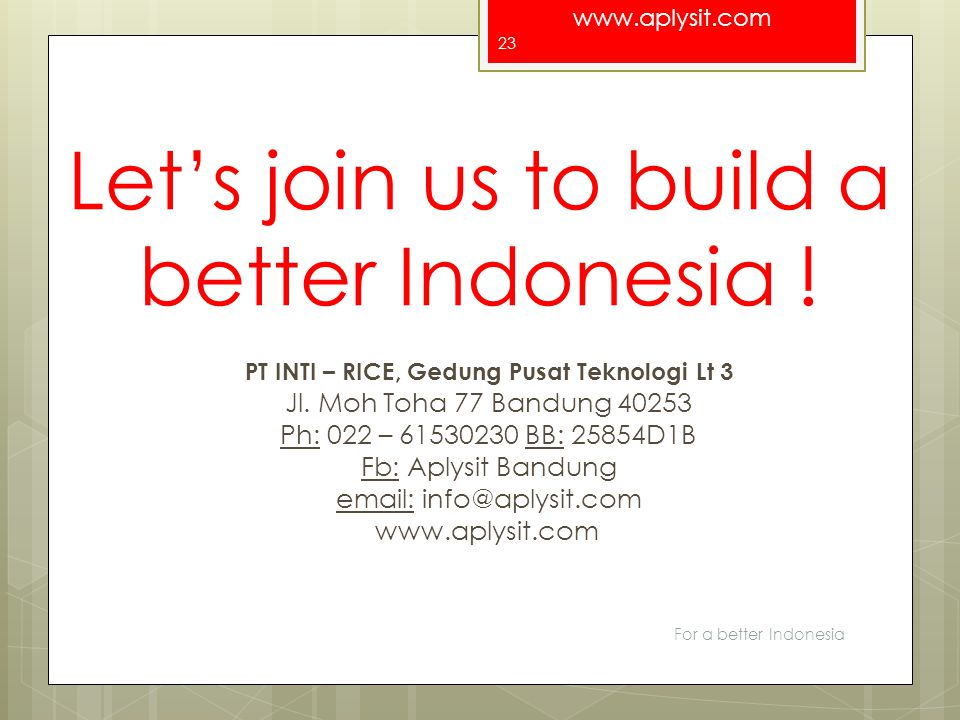 www.aplysit.com Let's join us to build a better Indonesia ! For a better Indonesia 23 PT INTI – RICE, Gedung Pusat Teknologi Lt 3 Jl. Moh Toha 77 Band