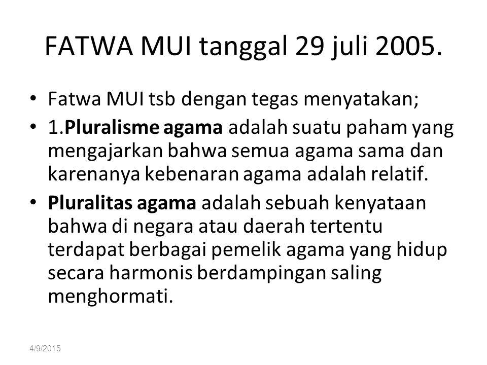 4/9/2015 FATWA MUI tanggal 29 juli 2005. Fatwa MUI tsb dengan tegas menyatakan; 1.Pluralisme agama adalah suatu paham yang mengajarkan bahwa semua aga