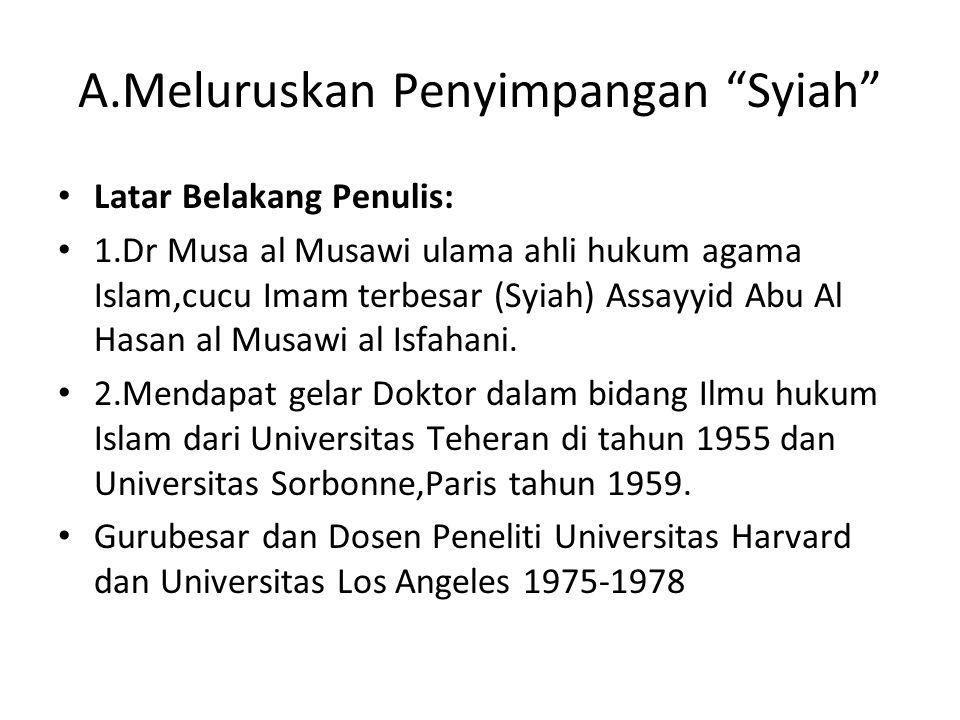 A.Meluruskan Penyimpangan Syiah Latar Belakang Penulis: 1.Dr Musa al Musawi ulama ahli hukum agama Islam,cucu Imam terbesar (Syiah) Assayyid Abu Al Hasan al Musawi al Isfahani.