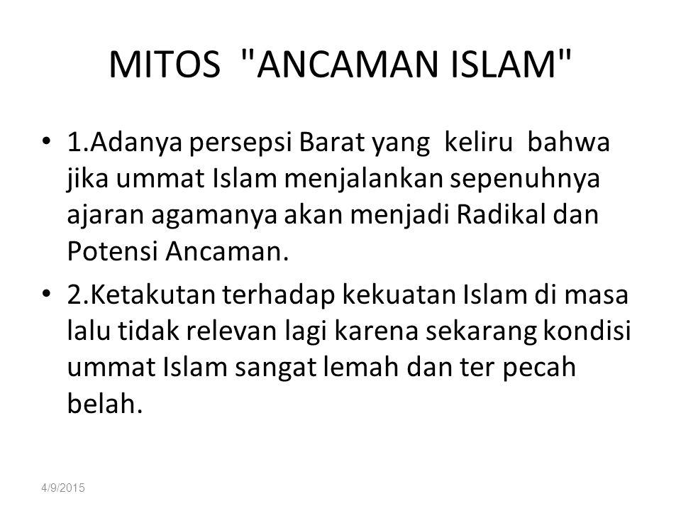 4/9/2015 MITOS ANCAMAN ISLAM 1.Adanya persepsi Barat yang keliru bahwa jika ummat Islam menjalankan sepenuhnya ajaran agamanya akan menjadi Radikal dan Potensi Ancaman.