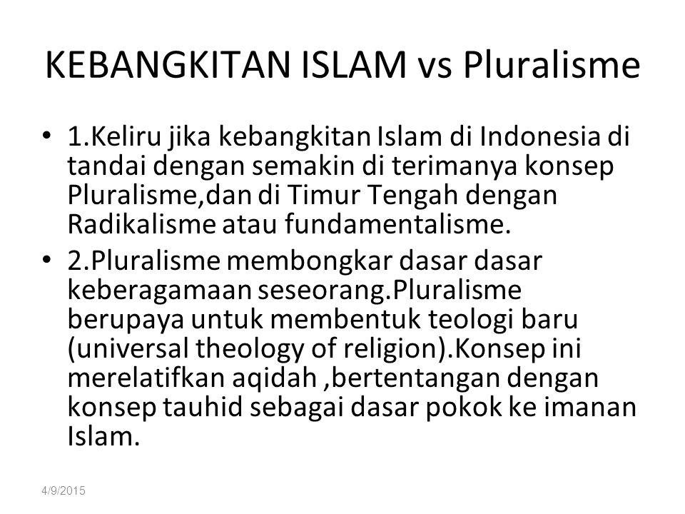 4/9/2015 KEBANGKITAN ISLAM vs Pluralisme 1.Keliru jika kebangkitan Islam di Indonesia di tandai dengan semakin di terimanya konsep Pluralisme,dan di Timur Tengah dengan Radikalisme atau fundamentalisme.