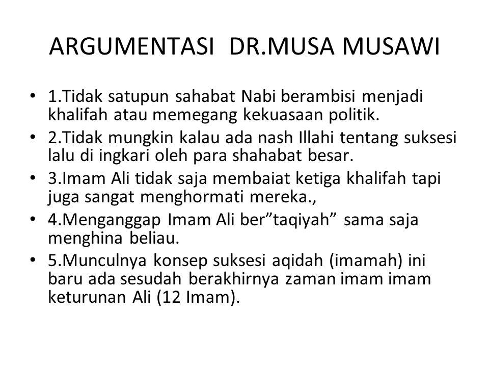 ARGUMENTASI DR.MUSA MUSAWI 1.Tidak satupun sahabat Nabi berambisi menjadi khalifah atau memegang kekuasaan politik. 2.Tidak mungkin kalau ada nash Ill