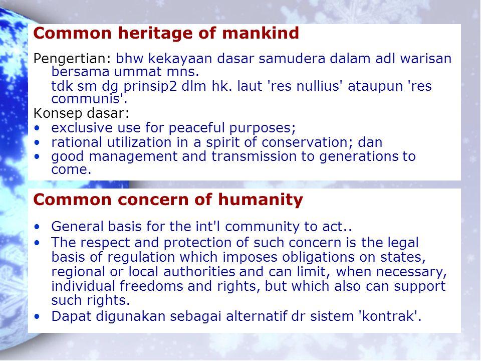 Common heritage of mankind Pengertian: bhw kekayaan dasar samudera dalam adl warisan bersama ummat mns. tdk sm dg prinsip2 dlm hk. laut 'res nullius'