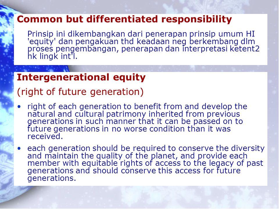 Common but differentiated responsibility Prinsip ini dikembangkan dari penerapan prinsip umum HI 'equity' dan pengakuan thd keadaan neg berkembang dlm