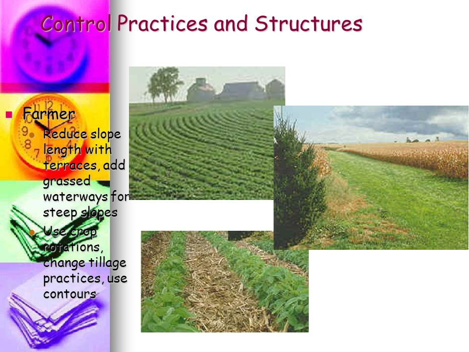 Control Practices and Structures Farmer Farmer Reduce slope length with terraces, add grassed waterways for steep slopes Reduce slope length with terr