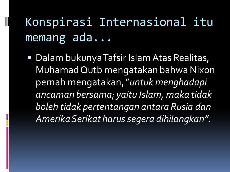 """Konspirasi Internasional itu memang ada...  Dalam bukunya Tafsir Islam Atas Realitas, Muhamad Qutb mengatakan bahwa Nixon pernah mengatakan, """"untuk m"""