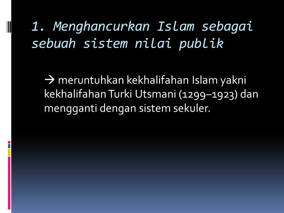 1. Menghancurkan Islam sebagai sebuah sistem nilai publik  meruntuhkan kekhalifahan Islam yakni kekhalifahan Turki Utsmani (1299–1923) dan mengganti