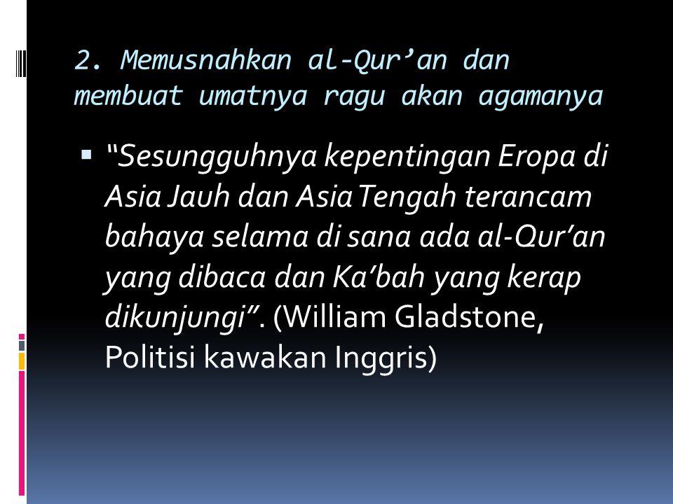 "2. Memusnahkan al-Qur'an dan membuat umatnya ragu akan agamanya  ""Sesungguhnya kepentingan Eropa di Asia Jauh dan Asia Tengah terancam bahaya selama"