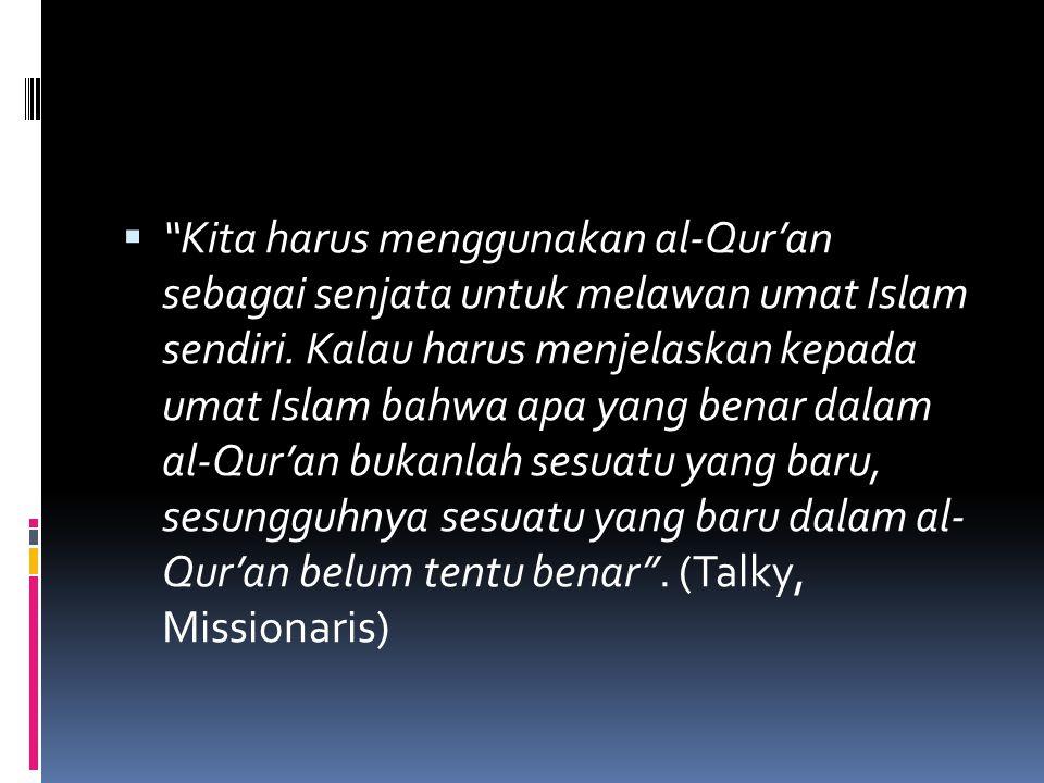 " ""Kita harus menggunakan al-Qur'an sebagai senjata untuk melawan umat Islam sendiri. Kalau harus menjelaskan kepada umat Islam bahwa apa yang benar d"