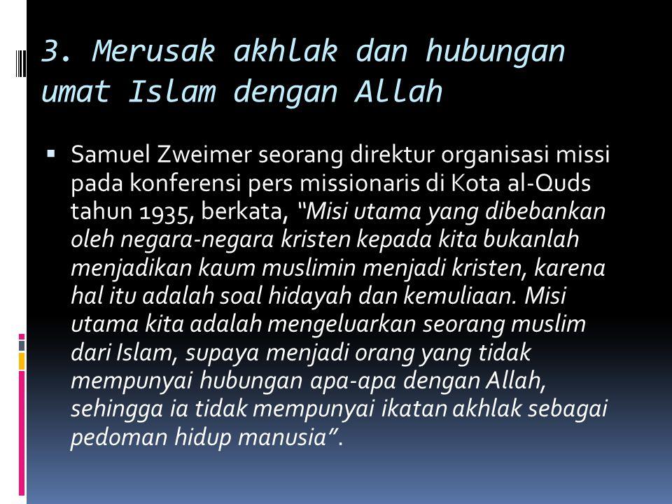 3. Merusak akhlak dan hubungan umat Islam dengan Allah  Samuel Zweimer seorang direktur organisasi missi pada konferensi pers missionaris di Kota al-
