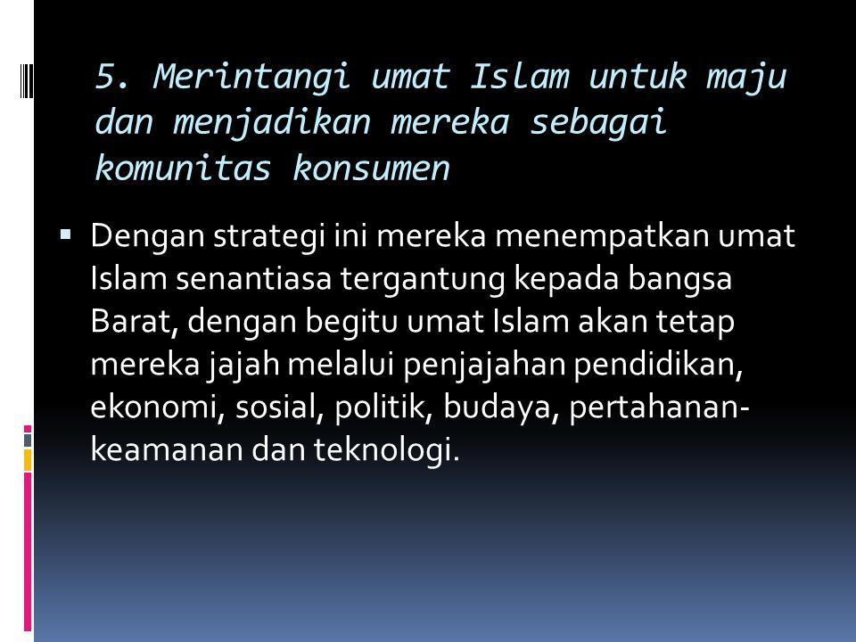 5. Merintangi umat Islam untuk maju dan menjadikan mereka sebagai komunitas konsumen  Dengan strategi ini mereka menempatkan umat Islam senantiasa te