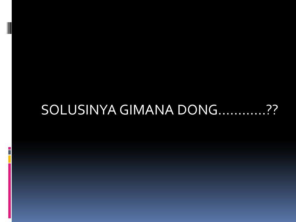 SOLUSINYA GIMANA DONG............??