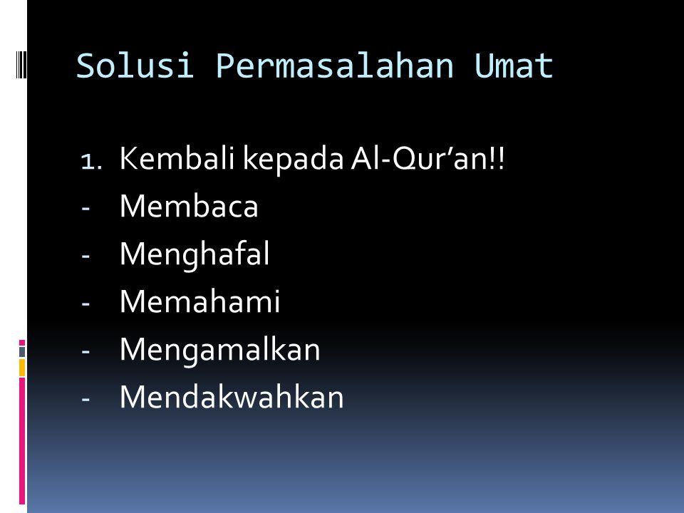 Solusi Permasalahan Umat 1. Kembali kepada Al-Qur'an!! - Membaca - Menghafal - Memahami - Mengamalkan - Mendakwahkan
