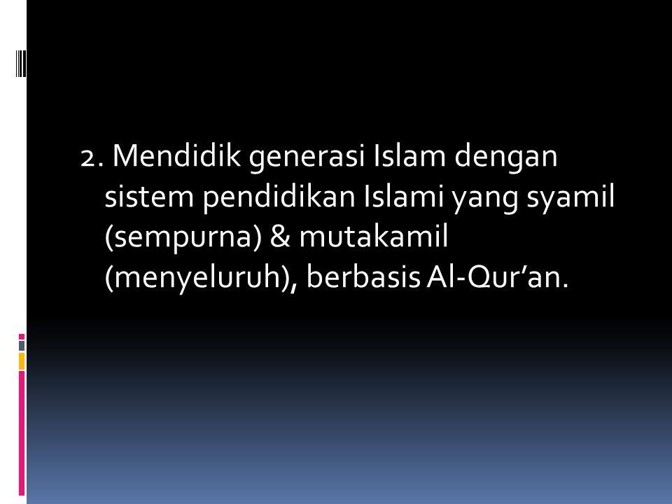 2. Mendidik generasi Islam dengan sistem pendidikan Islami yang syamil (sempurna) & mutakamil (menyeluruh), berbasis Al-Qur'an.
