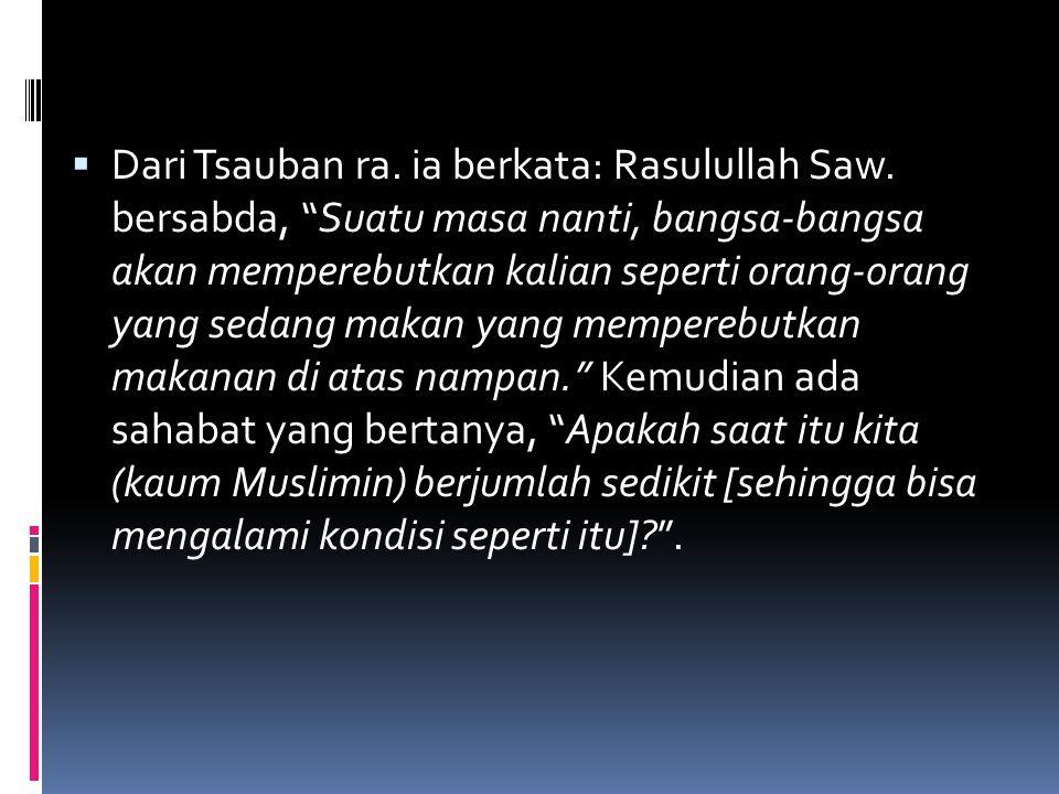 """ Dari Tsauban ra. ia berkata: Rasulullah Saw. bersabda, """"Suatu masa nanti, bangsa-bangsa akan memperebutkan kalian seperti orang-orang yang sedang ma"""
