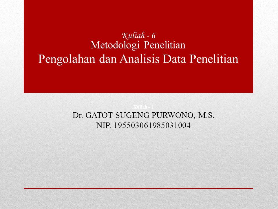 Kuliah - 1 Dr. GATOT SUGENG PURWONO, M.S. NIP. 195503061985031004 Kuliah - 6 Metodologi Penelitian Pengolahan dan Analisis Data Penelitian