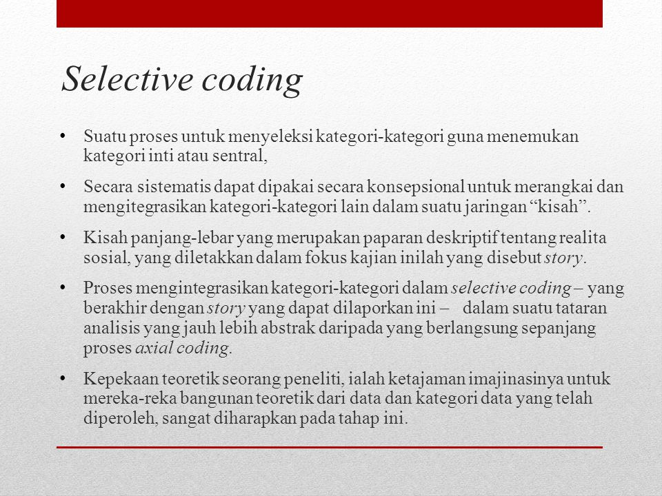 Selective coding Suatu proses untuk menyeleksi kategori-kategori guna menemukan kategori inti atau sentral, Secara sistematis dapat dipakai secara kon