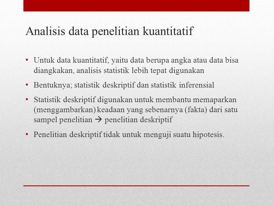 Analisis data penelitian kuantitatif Untuk data kuantitatif, yaitu data berupa angka atau data bisa diangkakan, analisis statistik lebih tepat digunak