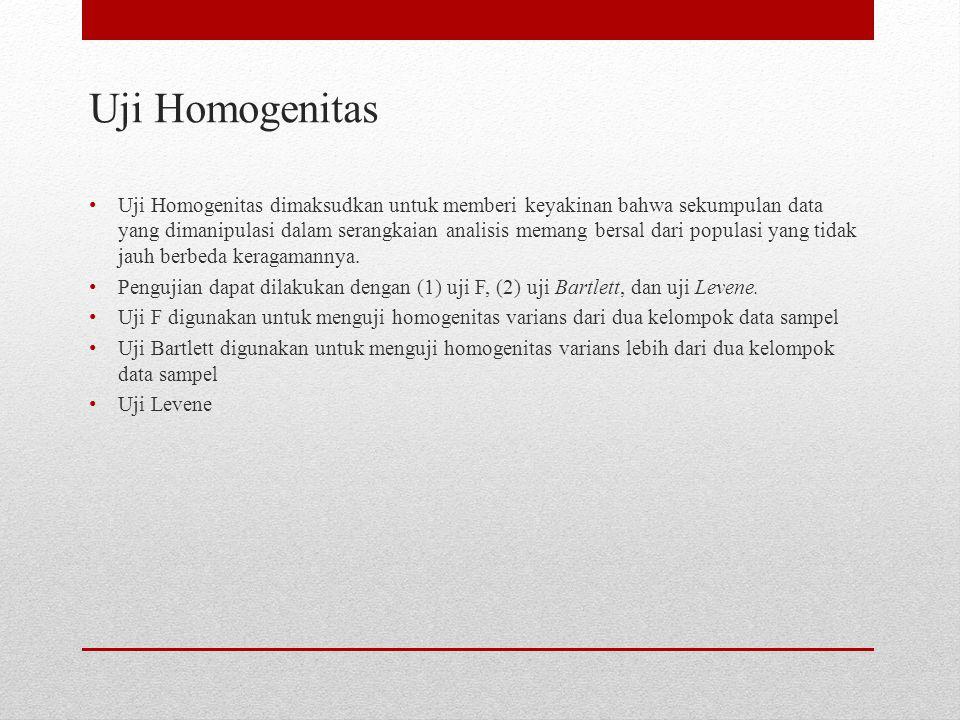 Uji Homogenitas Uji Homogenitas dimaksudkan untuk memberi keyakinan bahwa sekumpulan data yang dimanipulasi dalam serangkaian analisis memang bersal d