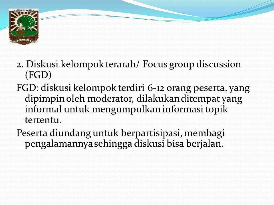 2. Diskusi kelompok terarah/ Focus group discussion (FGD) FGD: diskusi kelompok terdiri 6-12 orang peserta, yang dipimpin oleh moderator, dilakukan di